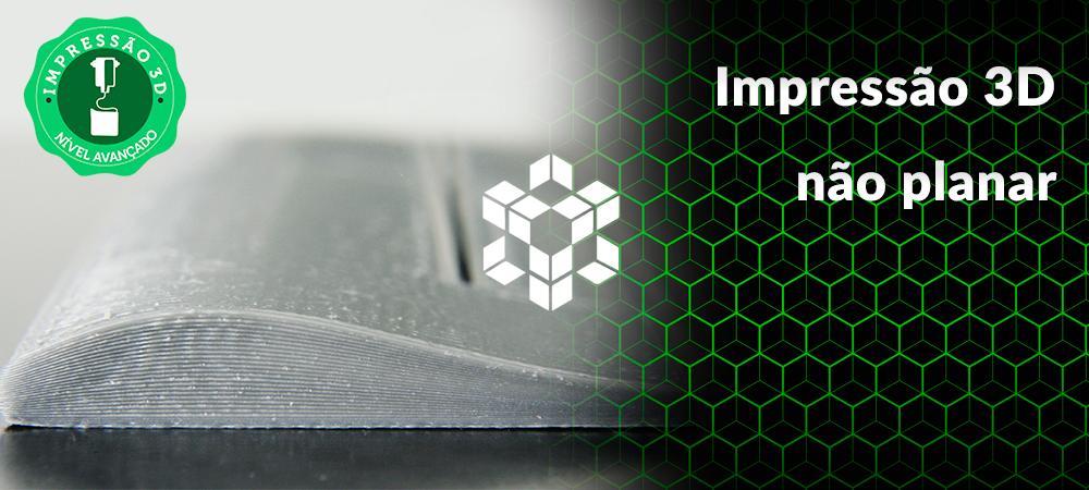 Impressão 3D não planar: como evitar o efeito degrau
